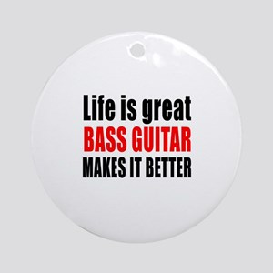 Life Is Great Bass Guitar Makes It Round Ornament