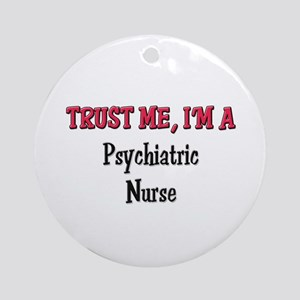 Trust Me I'm a Psychiatric Nurse Ornament (Round)