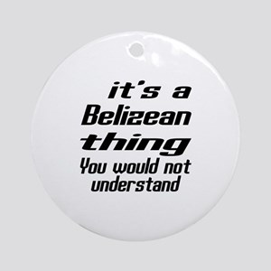 It Is Belizean Thing You Would Not Round Ornament