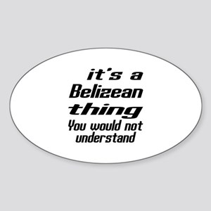 It Is Belizean Thing You Would Not Sticker (Oval)