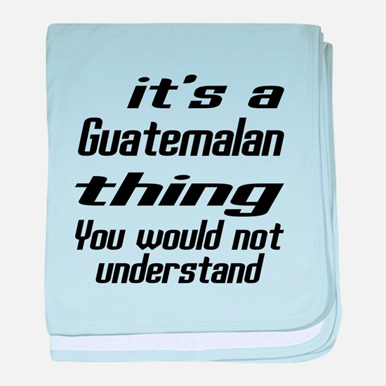 It Is Guatemalan Thing You Would Not baby blanket