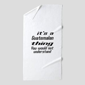 It Is Guatemalan Thing You Would Not u Beach Towel