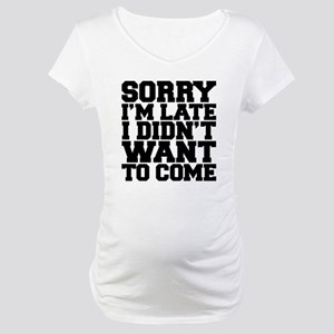 Sorry I'm Late Maternity T-Shirt
