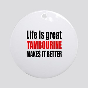 Life Is Great tambourine Makes It B Round Ornament