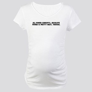 All power corrupts Absolute p Maternity T-Shirt
