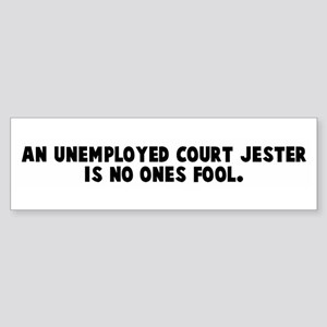 An unemployed court jester is Bumper Sticker