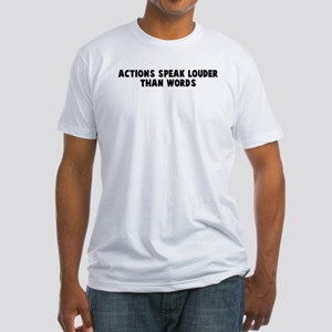 Actions speak louder than wor Fitted T-Shirt