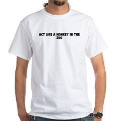 Act like a monkey in the zoo White T-Shirt