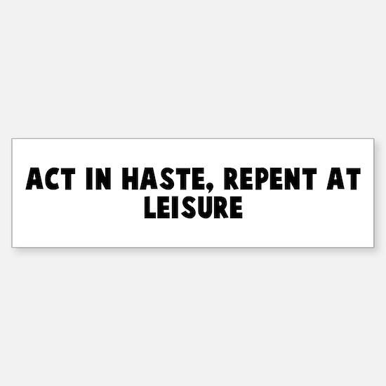 Act in haste repent at leisur Bumper Bumper Bumper Sticker