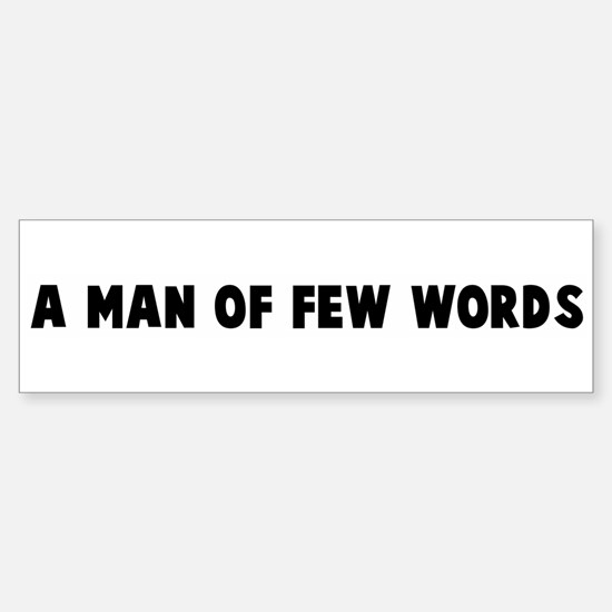 A man of few words Bumper Bumper Bumper Sticker