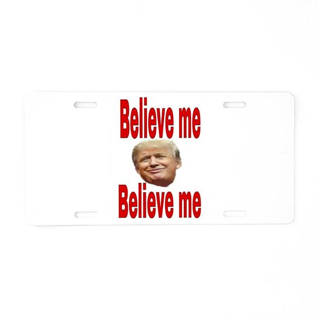 Trump Tax Metal: Believe Me Trump Aluminum License Plate By Admin_CP22484920