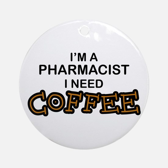 Pharmacist Need Coffee Ornament (Round)