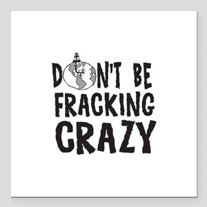 "Dont Be Fracking Crazy Square Car Magnet 3"" x 3"""