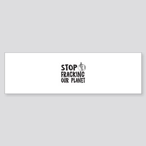 Stop Fracking Our Planet Bumper Sticker