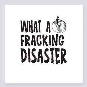 "What a Fracking Disaster Square Car Magnet 3"" x 3"""