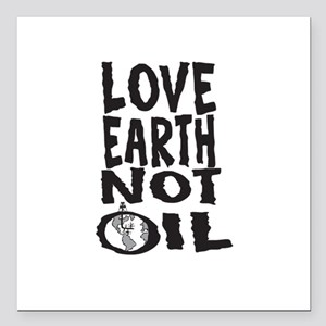 "Love Earth Not Oil Square Car Magnet 3"" x 3"""