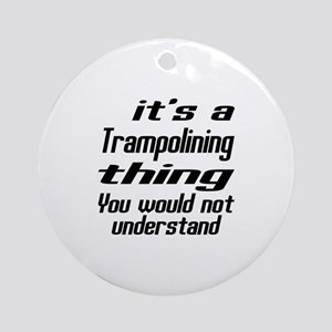 It Is Trampolining Thing You Would Round Ornament