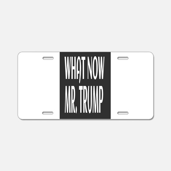 WHAT NOW MR.TRUMP Aluminum License Plate