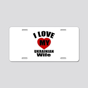 I Love My Ukrainian Wife Aluminum License Plate