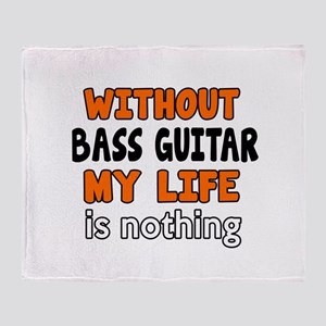 Without Bass Guitar My Life Is Nothi Throw Blanket