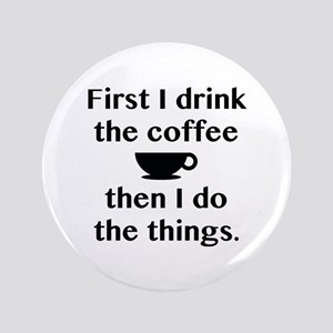 "First I Drink The Coffee 3.5"" Button"