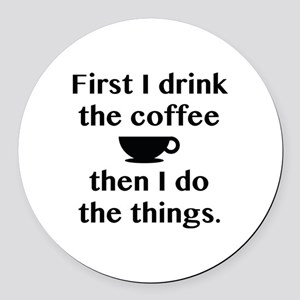 First I Drink The Coffee Round Car Magnet