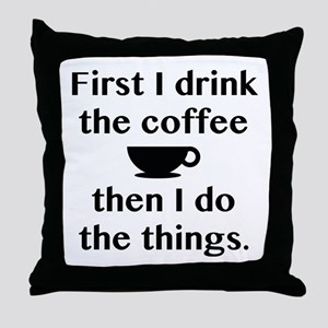 First I Drink The Coffee Throw Pillow