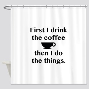 First I Drink The Coffee Shower Curtain