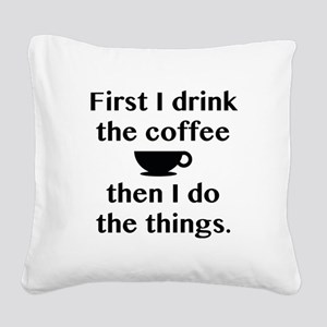 First I Drink The Coffee Square Canvas Pillow