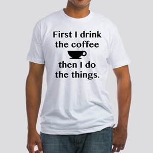 First I Drink The Coffee Fitted T-Shirt