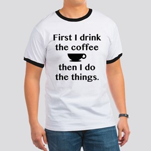 First I Drink The Coffee Ringer T