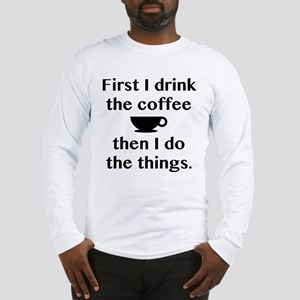 First I Drink The Coffee Long Sleeve T-Shirt
