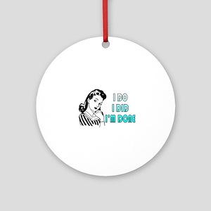 i do i did i'm done Round Ornament