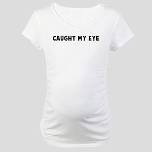 Caught my eye Maternity T-Shirt
