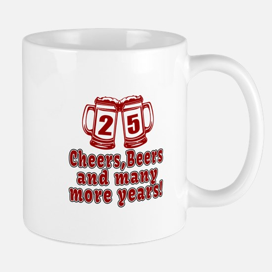 25 Cheers Beers And Many More Years Mug