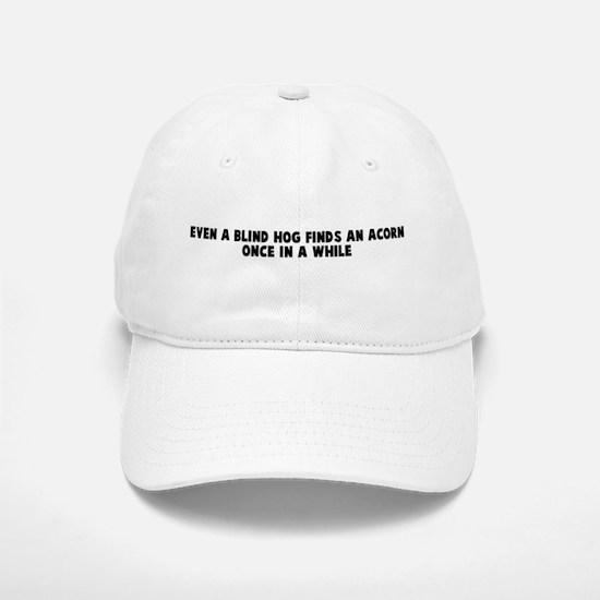 Even a blind hog finds an aco Baseball Baseball Cap
