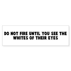 Do not fire until you see the Bumper Bumper Sticker