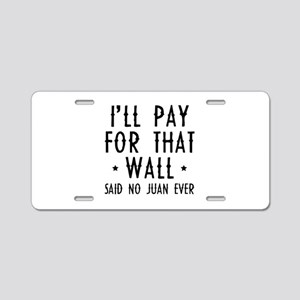 I'll Pay For That Wall Aluminum License Plate