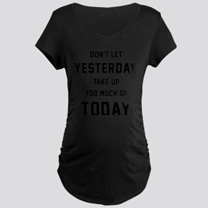 Don't Let Yesterday Take Up Maternity Dark T-Shirt
