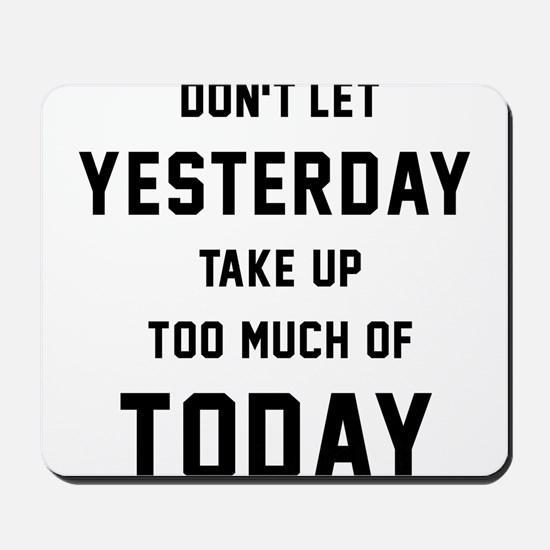 Don't Let Yesterday Take Up To Much Of T Mousepad