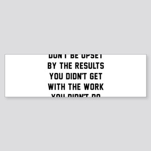 Don't Be Upset By The Results You Sticker (Bumper)