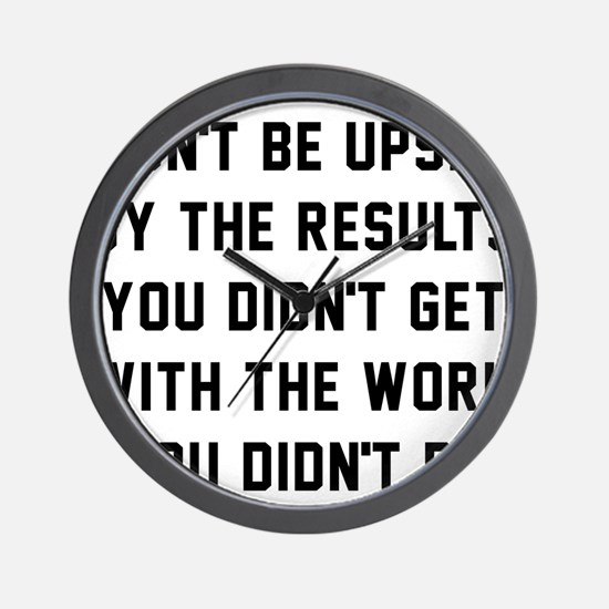 Don't Be Upset By The Results You Didn' Wall Clock
