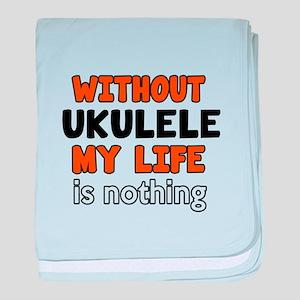 Without Ukulele My Life Is Nothing baby blanket