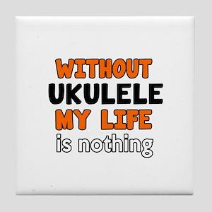 Without Ukulele My Life Is Nothing Tile Coaster