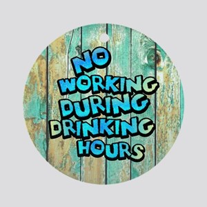 No Working During Drinking Hours Round Ornament