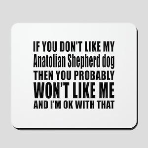 You Do Not Like My Anatolian Shepherd Do Mousepad