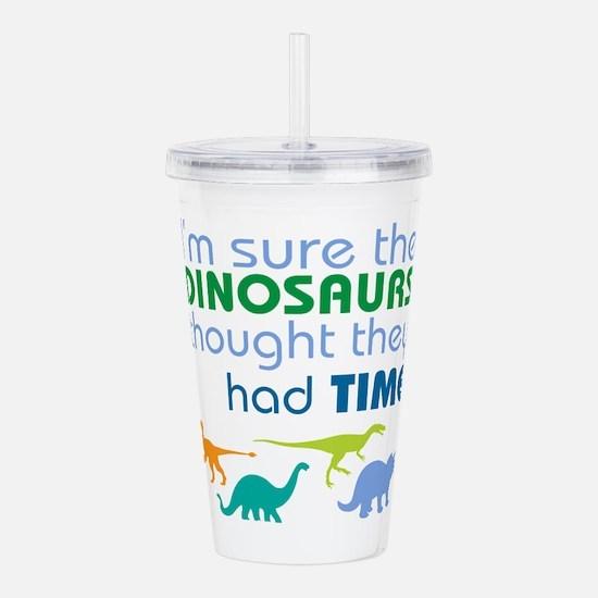 Dinosaurs had time Acrylic Double-wall Tumbler