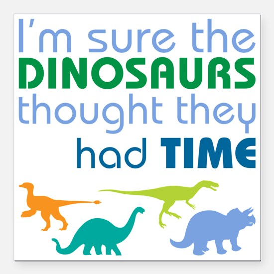 """Dinosaurs had time Square Car Magnet 3"""" x 3"""""""