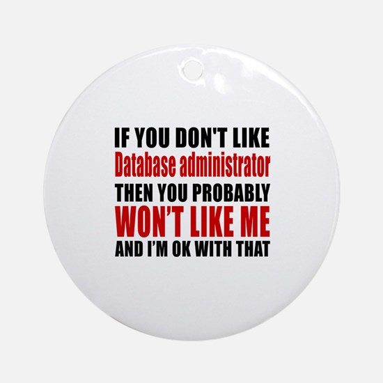 If You Do Not Like Database adminis Round Ornament