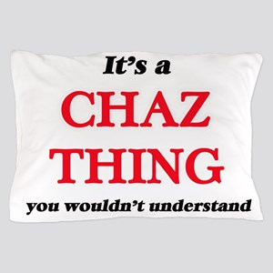 It's a Chaz thing, you wouldn' Pillow Case